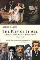 The pity of it all : a portrait of the German-Jewish epoch, 1743-1933