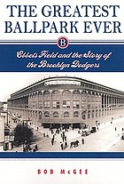 The greatest ballpark ever : Ebbets Field and the story of the Brooklyn Dodgers