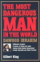 The most dangerous man in the world : Dawood Ibrahim : billionaire gangster, protector of Osama bin Laden, nuclear black market entrepreneur, Islamic extremist, and global terrorist
