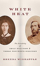 White heat : the friendship of Emily Dickinson and Thomas Wentworth Higginson