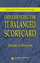 Implementing the IT balanced scorecard : aligning IT with corporate strategy
