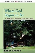 Where God begins to be : a woman's journey into solitude
