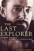 The last explorer : Hubert Wilkins : Australia's unknown hero