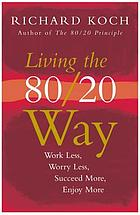 Living the 80/20 way : work less, worry less, succeed more, enjoy more