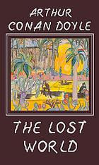 """The lost world : being an account of the recent adventures of Professor E. Challenger, Lord John Roxton, Professor Summerlee, and Mr. Ed Malone of the """"Daily Gazette"""""""