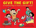 Give the gift! : 10 fulfilling ways to raise a lifetime reader