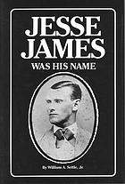 Jesse James was his name, or, Fact and fiction concerning the careers of the notorious James brothers of Missouri