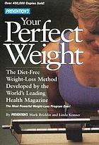 Prevention's your perfect weight : the diet-free weight-loss method developed by the world's leading health magazine