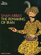 Shah 'Abbas - the remaking of Iran : [this book is published to accompany the exhibition at the British Museum from 19 February to 14 June 2009]