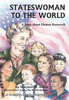 Stateswoman to the world : a story about Eleanor Roosevelt