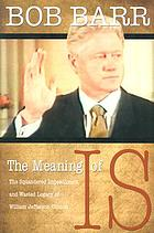 The meaning of Is : the squandered impeachment and wasted legacy of William Jefferson Clinton