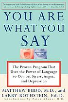 You are what you say : the proven program that uses the power of language to combat stress, anger, and depression