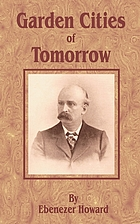 "Garden cities of to-morrow (being the second edition of ""To-morrow : a peaceful path to real reform"")"