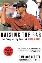 Raising the bar : the championship years of Tiger Woods