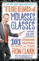The end of molasses classes : getting our kids unstuck : 101 extraordinary solutions for parents and teachers