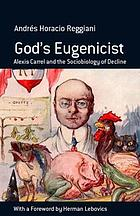 God's eugenicist : Alexis Carrel and the sociobiology of decline