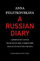 A Russian diary : a journalist's final account of life, corruption, and death in Putin's Russia