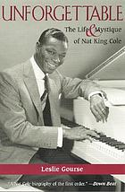 Unforgettable : the life and mystique of Nat King Cole