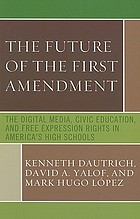 The future of the First Amendment : the digital media, civic education, and free expression rights in America's high schools