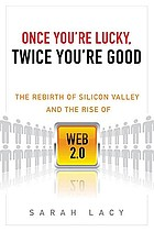 Once you're lucky, twice you're good : the rebirth of Silicon Valley and the rise of Web 2.0Once You're Lucky, Twice You're Good