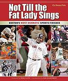 Not till the fat lady sings : Boston's most dramatic sports finishes