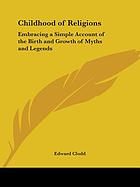 The childhood of religions: embracing a simple account of the birth and growth of myths and legends
