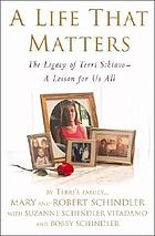 A life that matters : the legacy of Terri Schiavo-- a lesson for us all