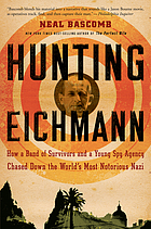 Hunting Eichmann : how a band of survivors and a young spy agency chased down the world's most notorious NaziHunting Eichmann : how a band of survivors and a young spy agency chased down the world's most notorious Nazi