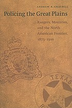 Policing the Great Plains : Rangers, Mounties, and the North American frontier, 1875-1910