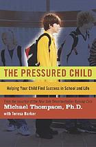 The pressured child : helping your child find success in school and life