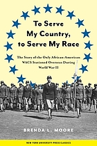 To serve my country, to serve my race : the story of the only African American WACS stationed overseas during World War II