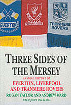 Three sides of the Mersey : an oral history of Everton, Liverpool and Tranmere Rovers