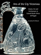 Arts of the City Victorious : Islamic art and architecture in Fatimid North Africa and Egypt