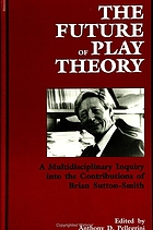 The future of play theory : a multidisciplinary inquiry into the contributions of Brian Sutton-Smith