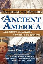 Discovering the mysteries of ancient America : lost history and legends, unearthed and explored