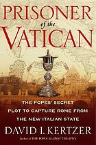 Prisoner of the Vatican : the popes' secret plot to capture Rome from the new Italian state