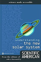 Understanding the new solar system : from the editors of Scientific American