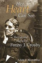 Her heart can see : the life and hymns of Fanny J. Crosby