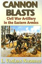 Cannon blasts : Civil War artillery in the eastern armies