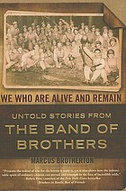 We who are alive and remain : untold stories from the band of brothers