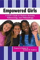Empowered girls : a girl's guide to positive activism, volunteering, and philanthropy