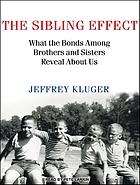 The sibling effect : what the bonds among brothers and sisters reveal about us