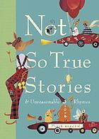 Not so true stories : & unreasonable rhymes