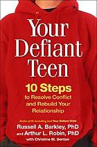 Your defiant teen : 10 steps to resolve conflict and rebuild your relationship