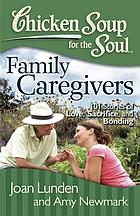 Chicken soup for the soul : family caregivers : 101 stories of love, sacrifice, and bonding