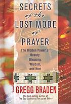 Secrets of the lost mode of prayer : the hidden power of beauty, blessing, wisdom, and hurt