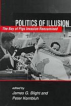 Politics of illusion : the Bay of Pigs invasion reexamined