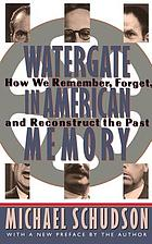 Watergate in American memory : how we remember, forget, and reconstruct the past