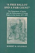 A free ballot and a fair count the Department of Justice and the enforcement of voting rights in the South, 1877-1893