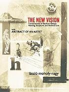 The new vision; fundamentals of design, painting, sculpture, architecture